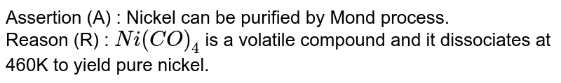 Assertion (A) : Nickel can be purified by Mond process. <br> Reason (R) : `Ni(CO)_(4)` is a volatile compound and it dissociates at 460K to yield pure nickel.
