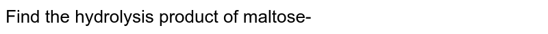 Find the hydrolysis product of maltose-