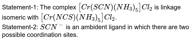 Statement-1: The complex `[Cr(SCN)(NH_(3))_(5)]Cl_(2)` is linkage isomeric with `[Cr(NCS)(NH_(3))_(5)]Cl_(2)`. <br> Statement-2: `SCN^(-)` is an ambident ligand in which there are two possible coordination sites.