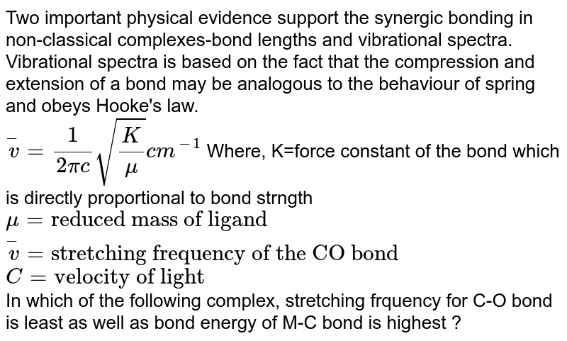 """Two important physical evidence support the synergic bonding in non-classical complexes-bond lengths and vibrational spectra. Vibrational spectra is based on the fact that the compression and extension of a bond may be analogous to the behaviour of spring and obeys Hooke's law. <br> `overset(-)v=(1)/(2pic) sqrt((K)/(mu))cm^(-1)` Where, K=force constant of the bond which is directly proportional to bond strngth <br> `mu=""""reduced mass of ligand""""` <br> `overset(-)v=""""stretching frequency of the CO bond""""` <br> `C=""""velocity of light""""` <br> In which of the following complex, stretching frquency for C-O bond is least as well as bond energy of M-C bond is highest ?"""