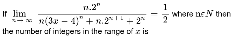 """If `lim_(nrarroo) (n.2^(n))/(n(3x-4)^(n)+n.2^(n+1)+2^(n))=1/2` where `""""n"""" epsilonN` then the number of integers in the range of `x` is"""