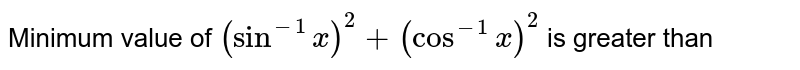Minimum value of `(sin^(-1)x)^(2)+(cos^(-1)x)^(2)` is greater than