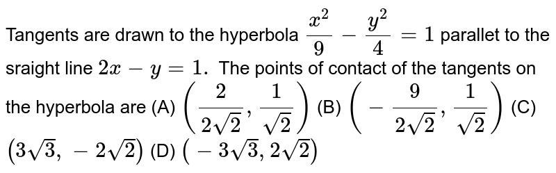 Tangents are drawn to the hyperbola `(x^(2))/9-(y^(2))/4=1` parallel to the straight line `2x-y=1`. The points of contact of the tangents on the hyperbola are