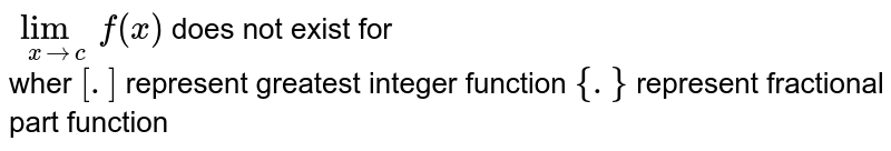 `lim_(xrarrc)f(x)` does not exist for <br> wher `[.]` represent greatest integer function `{.}` represent fractional part function