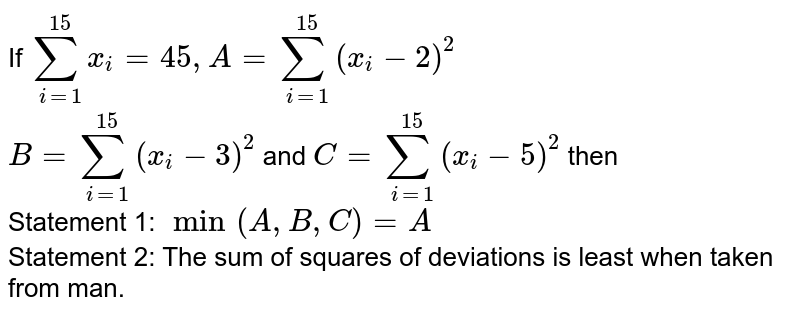 If `sum_(i=1)^(15)x_(i)=45,A=sum_(i=1)^(15)(x_(i)-2)^(2)` <br> `B=sum_(i=1)^(15)(x_(i)-3)^(2)` and `C=sum_(i=1)^(15)(x_(i)-5)^(2)` then <br> Statement 1: `min(A,B,C)=A` <br> Statement 2: The sum of squares of deviations is least when taken from man.