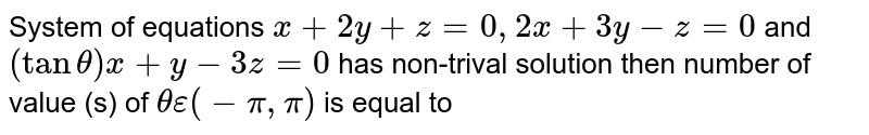 System of equations `x+2y+z=0, 2x+3y-z=0` and `(tantheta)x+y-3z=0` has non-trival solution then  number of value (s) of `theta epsilon(-pi,pi)` is equal to