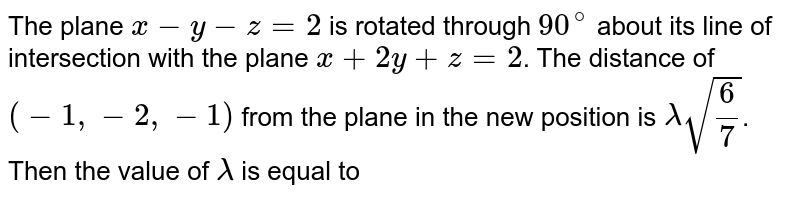 The plane `x-y-z=2` is rotated through `90^(@)` about its line of intersection with the plane `x+2y+z=2`. The distance of `(-1,-2,-1)` from the plane in the new position is `lamda sqrt(6/7)`. Then the value of `lamda` is equal to