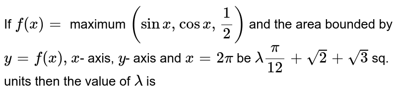 If `f(x)=` maximum `(sinx,cosx,1/2)` and the area bounded by `y=f(x),x`- axis, `y`- axis and `x=2pi` be `lamda(pi)/12+sqrt(2)+sqrt(3)` sq. units then the value of `lamda` is