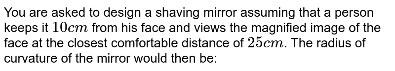You are asked to design a shaving mirror assuming that a person keeps it `10cm` from his face and views the magnified image of the face at the closest comfortable distance of `25cm`. The radius of curvature of the mirror would then be: