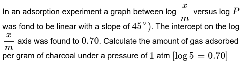 In an adsorption experiment a graph between log `x/m` versus log `P` was fond to be linear with a slope of `45^@)`. The intercept on the log `x/m` axis was found to `0.70`. Calculate the amount of gas adsorbed per gram of charcoal under a pressure of `1` atm `[log5=0.70]`