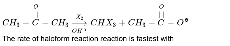 `CH_(3)-overset(O)overset(  )(C)-CH_(3)overset(X_(2))underset(OH^(?))toCHX_(3)+CH_(3)-overset(O)overset(  )(C)-O^(?)` <br> The rate of haloform reaction reaction is fastest with
