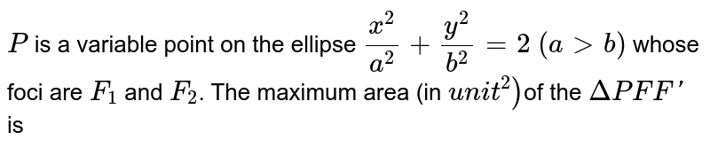 `P` is a variable point on the ellipse `(x^(2))/(a^(2))+(y^(2))/(b^(2))=2` whose foci are `F_(1)` and `F_(2)` then maximum area of `DeltaPF_(1)F_(2)` is