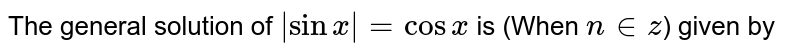 General solution of equation ` sinx =cosx` is