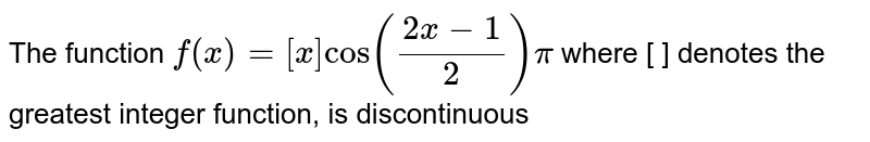 The function `f(x)=[x]cos(pi((2x-1)/2)),` (where `[.]` denotes the greatest integer function) is discontinuous-