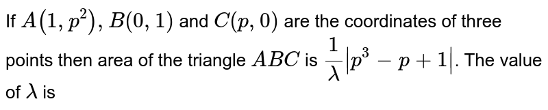 If `A(1,p^(2)),B(0,1)` and `C(p,0)` are the coordinates of three points then area of the triangle `ABC` is `1/(lamda)|p^(3)-p+1|`. The value of `lamda` is