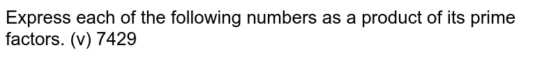 Express each of the following numbers as a product of its prime factors. (v) 7429