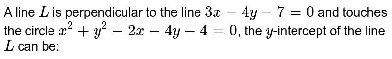 A line `L` is perpendicular to the line `3x-4y-7=0` and touches the circle `x^(2)+y^(2)-2x-4y-4=0`, the `y`-intercept of the line `L` can be: