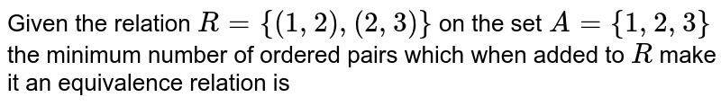 Given the relation `R={(1,2),(2,3)}` on the set `A={1,2,3}` the minimum number of ordered pairs which when added to `R` make it an equivalence relation is