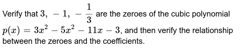 Verify that `3, -1, -1/3` are the zeroes of the cubic polynomial `p(x) = 3x^(2)-5x^(2)-11x-3`, and then verify the relationship between the zeroes and the coefficients.