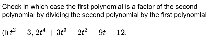 Check in which case the first polynomial is a factor of the second polynomial by dividing the second polynomial by the first polynomial : <br> (i) `t^(2) - 3, 2t^(4) + 3t^(3) - 2t^(2) - 9t - 12`.