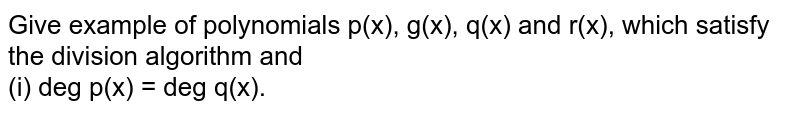 Give example of polynomials p(x), g(x), q(x) and r(x), which satisfy the division algorithm and <br> (i) deg p(x) = deg q(x).