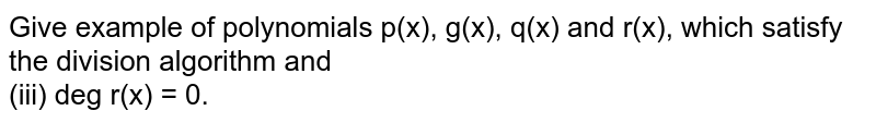 Give example of polynomials p(x), g(x), q(x) and r(x), which satisfy the division algorithm and <br> (iii) deg r(x) = 0.
