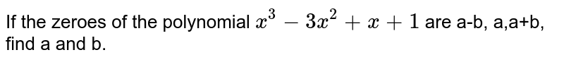 If the zeroes of the polynomial `x^(3) - 3x^(2) + x + 1` are a-b, a+b, find a and b.