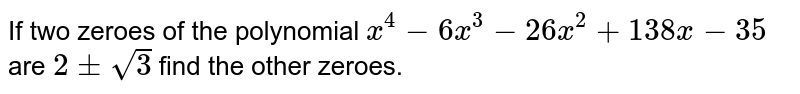 If two zeroes of the polynomial `x^(4) - 6x^(3) -26x^(2) + 138 x - 35` are `2+- sqrt(3)` find the other zeroes.