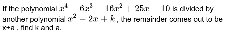 If the polynomial `x^(4) - 6x^(3) - 16 x^(2) + 25 x + 10` is divided by another polynomial `x^(2) - 2x +k` , the remainder comes out to be x+a , find k and a.
