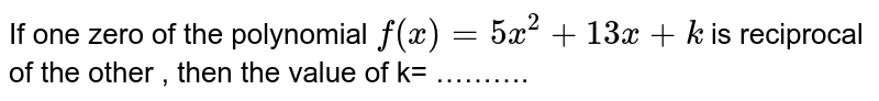 If one zero of the polynomial `f(x) = 5x^(2) + 13x + k` is reciprocal of the other , then the value of k=