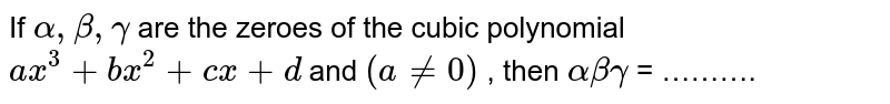 If `alpha, beta, gamma` are the zeroes of the cubic polynomial `ax^(3) + bx^(2)  + cx +d` and `(a != 0)` , then `alpha beta gamma` =