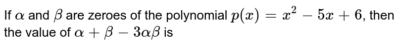 If `alpha` and `beta` are zeroes of the polynomial `p(x) = x^(2) - 5x +6`, then the value of `alpha + beta - 3 alpha beta` is