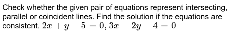 Check whether the given pair of equations represent intersecting, parallel or coincident lines. Find the solution if the equations are consistent. `2x+y-5=0,3x-2y-4=0`