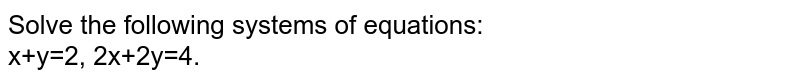 Solve the following systems of equations: <br> x+y=2, 2x+2y=4.