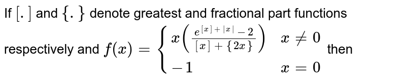 If `[.]` and `{.}` denote greatest and fractional part functions respectively and `f(x)={(x((e^([x]+|x|)-2)/([x]+{2x})),x!=0),(-1,x=0):}` then