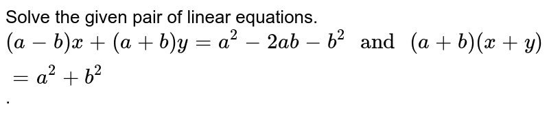 """Solve the given pair of linear equations. `(a-b)x+(a+b)y=a^2-2ab-b^2"""" and """"(a+b)(x+y)=a^2+b^2`."""