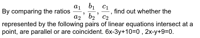 By comparing the ratios `(a_1)/(a_2),(b_1)/(b_2),(c_1)/(c_2)`, find out whether the represented by the following pairs of linear equations intersect at a point, are parallel or are coincident. 6x-3y+10=0 , 2x-y+9=0.