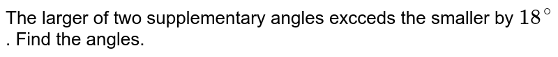 The larger of two supplementary angles excceds the smaller by `18^(@)`. Find the angles.