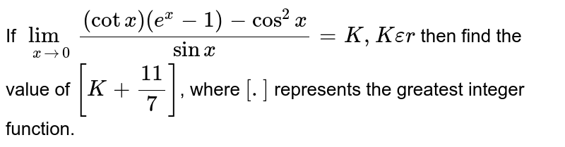 If `lim_(xrarr0)((cotx)(e^(x)-1)-cos^(2)x)/(sinx)=K,Kepsilonr` then find the value of `[K+11/7]`, where `[.]` represents the greatest integer function.