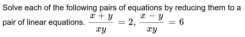 Solve each of the following pairs of equations by reducing them to a pair of linear equations. `(x+y)/(xy)=2,(x-y)/(xy)=6`