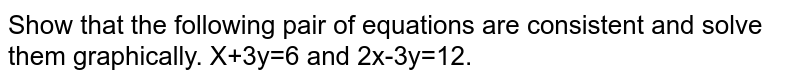 Show that the following pair of equations are consistent and solve them graphically. X+3y=6 and 2x-3y=12.