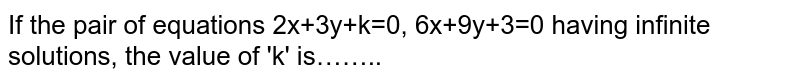 If the pair of equations 2x+3y+k=0, 6x+9y+3=0 having infinite solutions, the value of 'k' is
