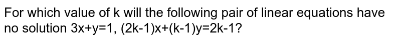 For which value of k will the following pair of linear equations have no solution 3x+y=1, (2k-1)x+(k-1)y=2k-1?