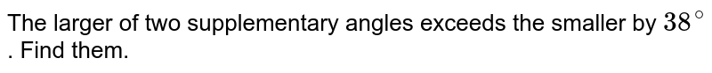 The larger of two supplementary angles exceeds the smaller by `38^(@)`. Find them.