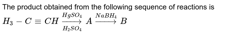 The product obtained from the following sequence of reactions is <br> `H_(3)-C-=CH underset(H_(2)SO_(4))overset(HgSO_(4))to A overset (NaBH_(4))rarrB`