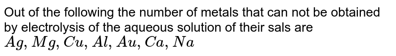 Out of the following the number of metals that can not be obtained by electrolysis of the aqueous solution of their sals are <br> `Ag,Mg,Cu,Al,Au,Ca,Na`