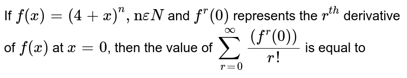 """If `f(x)=(4+x)^(n),""""n"""" epsilonN` and `f^(r)(0)` represents the `r^(th)` derivative of `f(x)` at `x=0`, then the value of `sum_(r=0)^(oo)((f^(r)(0)))/(r!)` is equal to"""