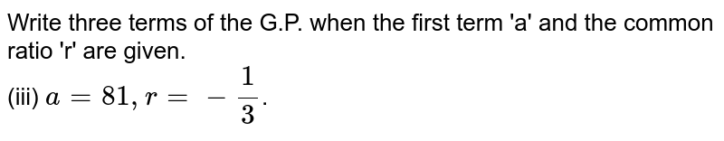 Write three terms of the G.P. when the first term 'a' and the common ratio 'r' are given. <br> (iii) `a = 81, r = -1/3`.
