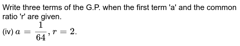 Write three terms of the G.P. when the first term 'a' and the common ratio 'r' are given. <br> (iv) `a=1/(64), r = 2`.