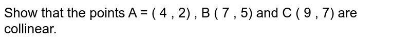 Show  that the points A = ( 4 , 2) , B ( 7 , 5) and C ( 9 , 7) are collinear.